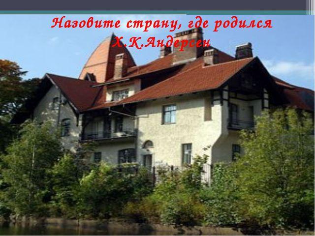 Назовите страну, где родился Х.К.Андерсен