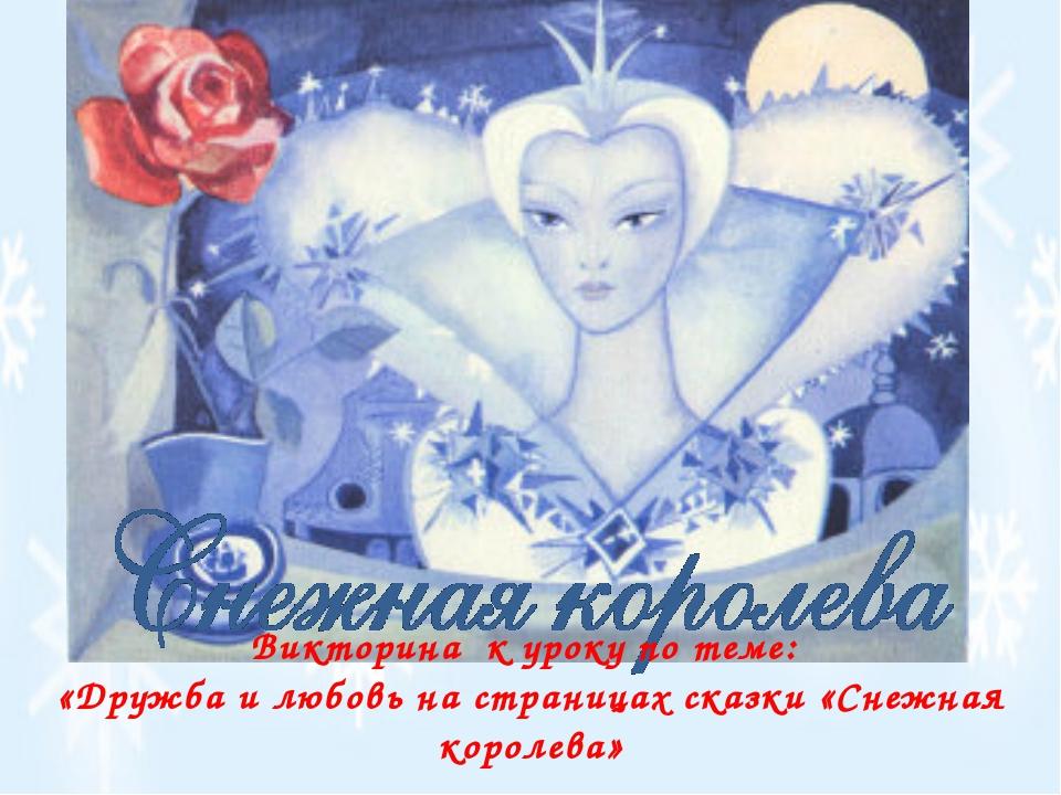 Викторина к уроку по теме: «Дружба и любовь на страницах сказки «Снежная коро...