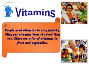 People need vitamins to stay healthy. They get vitamins from the food they ea