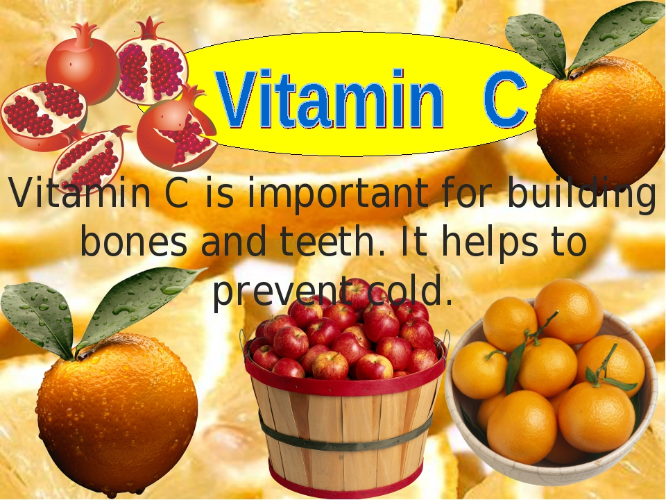 Vitamin C is important for building bones and teeth. It helps to prevent cold.