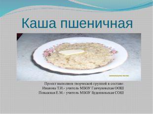 Каша пшеничная Проект выполнен творческой группой в составе: Иванова Т.И.- уч