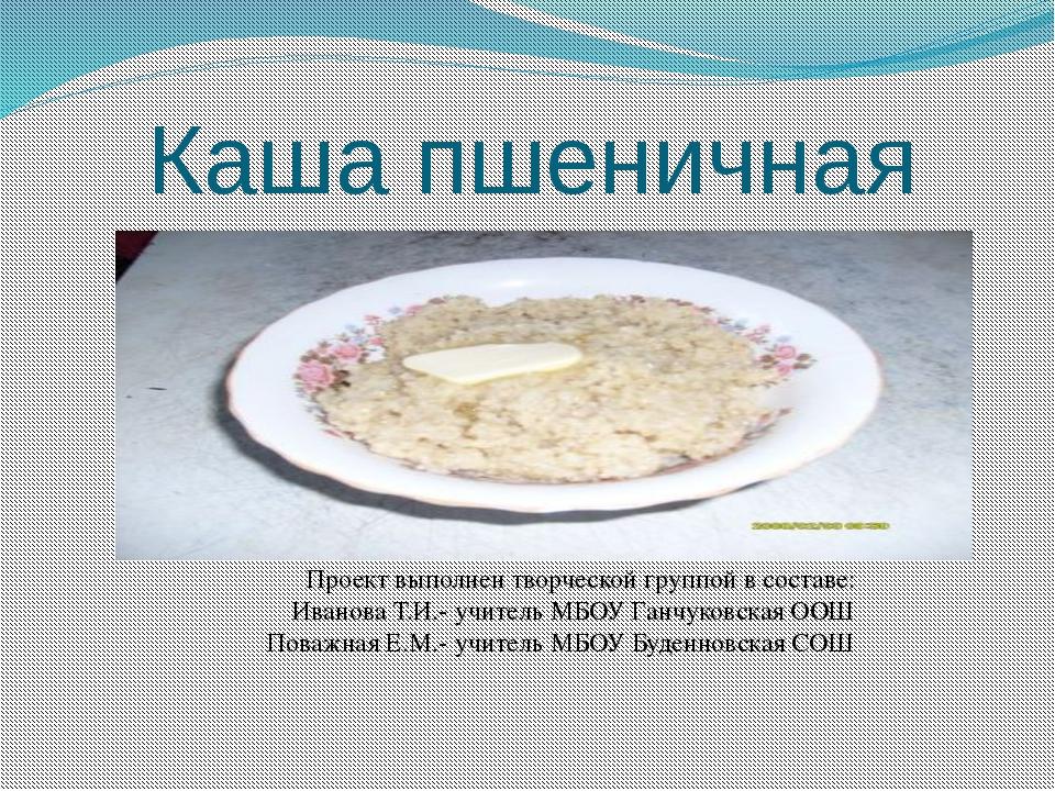 Каша пшеничная Проект выполнен творческой группой в составе: Иванова Т.И.- уч...