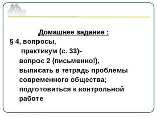 Домашнее задание : § 4, вопросы, практикум (с. 33)- вопрос 2 (письменно!), в