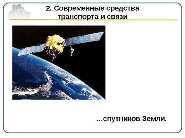2. Современные средства транспорта и связи …спутников Земли.