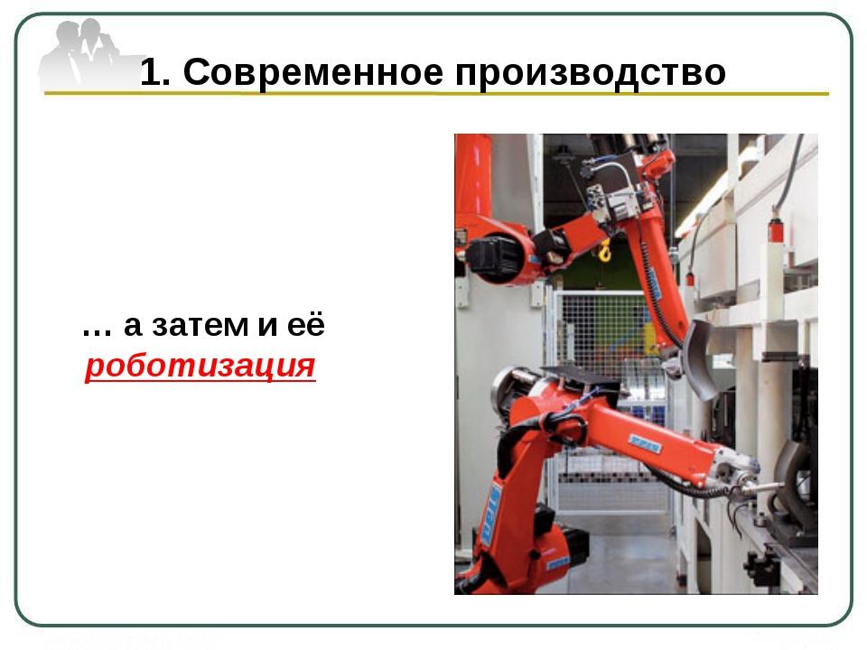 1. Современное производство … а затем и её роботизация