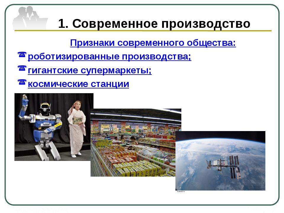 1. Современное производство Признаки современного общества: роботизированные...
