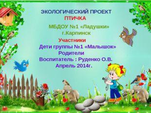 ЭКОЛОГИЧЕСКИЙ ПРОЕКТ ПТИЧКА МБДОУ №1 «Ладушки» г.Карпинск Участники Дети груп
