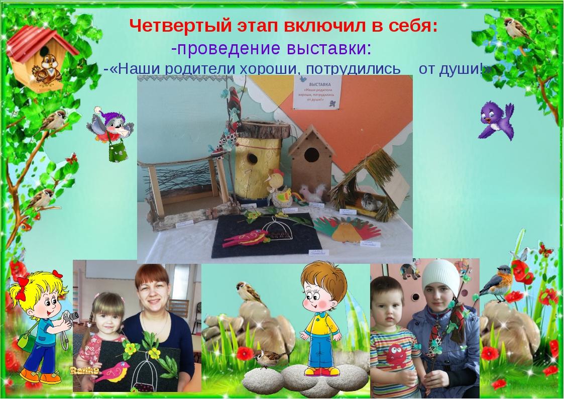 Четвертый этап включил в себя: -проведение выставки: -«Наши родители хороши,...