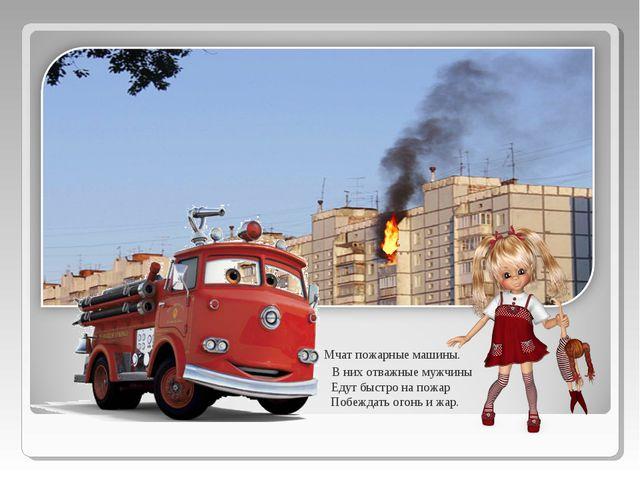 Мчат пожарные машины.  В них отважные мужчины  Едут быстро на пожар   По...