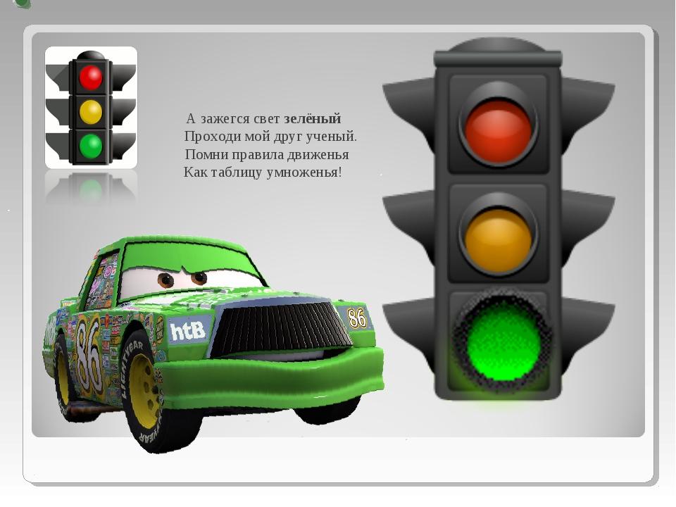 А зажегся свет зелёный Проходи мой друг ученый. Помни правила движенья Как та...