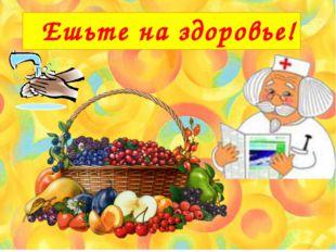 Ешьте на здоровье!