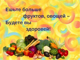 Ешьте больше фруктов, овощей – Будете вы здоровей!