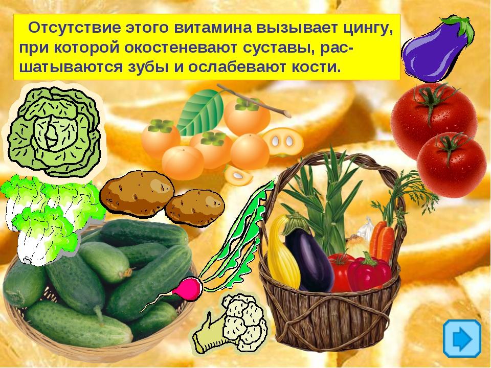 Отсутствие этого витамина вызывает цингу, при которой окостеневают суставы,...
