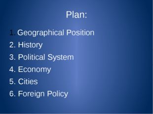 Plan: Geographical Position 2. History 3. Political System 4. Economy 5. Citi