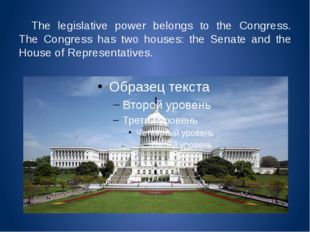 The legislative power belongs to the Congress. The Congress has two houses: