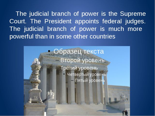 The judicial branch of power is the Supreme Court. The President appoints fe...