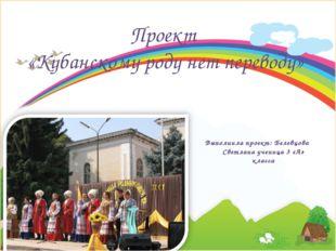 Выполнила проект: Белевцова Светлана ученица 3 «А» класса Проект «Кубанскому