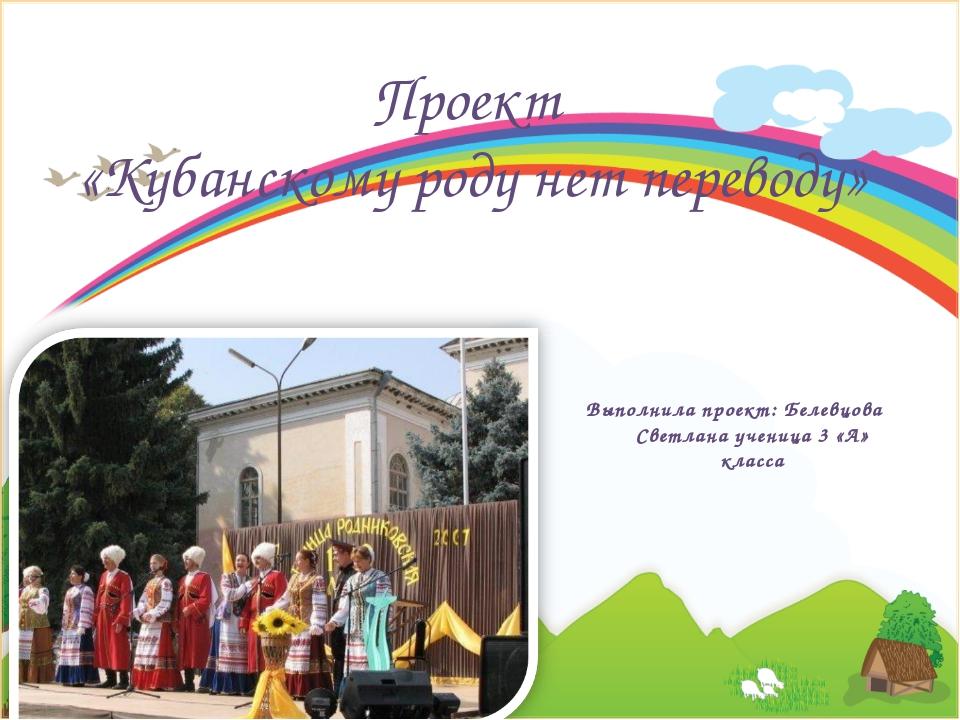 Выполнила проект: Белевцова Светлана ученица 3 «А» класса Проект «Кубанскому...
