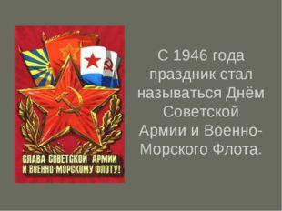 С 1946 года праздник стал называться Днём Советской Армии и Военно-Морского Ф