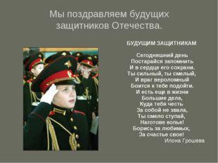 Мы поздравляем будущих защитников Отечества. БУДУЩИМ ЗАЩИТНИКАМ Сегодняшний д