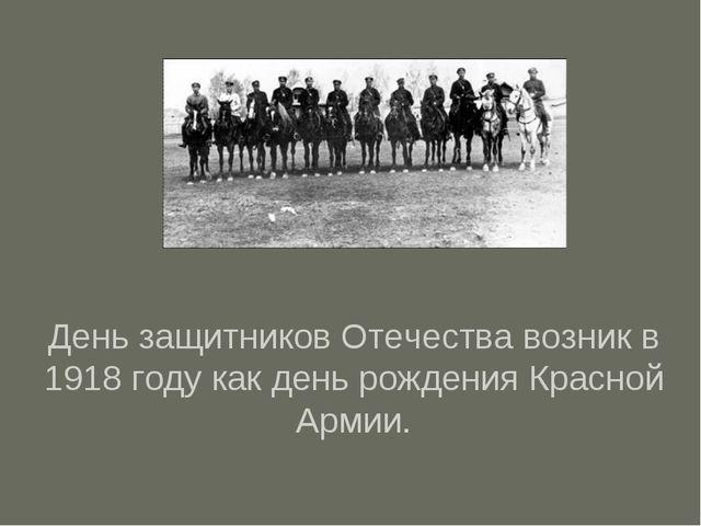 День защитников Отечества возник в 1918 году как день рождения Красной Армии.