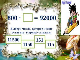 800 ∙ = 92000 Выбери число, которое нужно вставить в прямоугольник: 1150 1150
