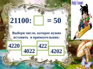 21100: = 50 Выбери число, которое нужно вставить в прямоугольник: 4220 4022 4