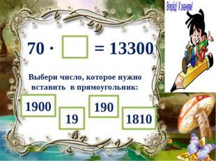 70 ∙ = 13300 Выбери число, которое нужно вставить в прямоугольник: 19 1900 19