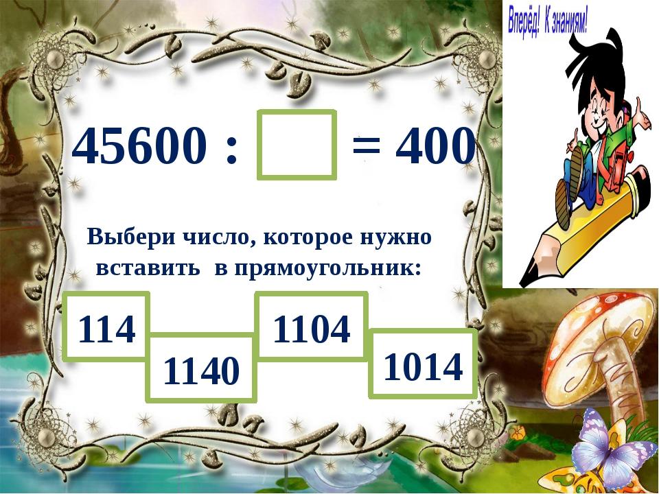 45600 : = 400 Выбери число, которое нужно вставить в прямоугольник: 1104 1140...