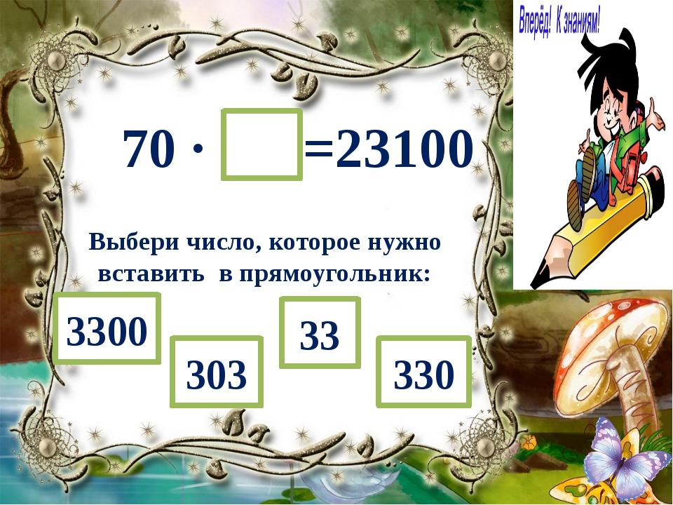 70 ∙ =23100 Выбери число, которое нужно вставить в прямоугольник: 33 303 330...