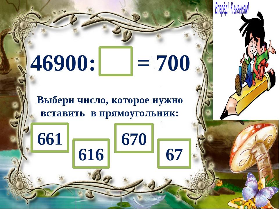 46900: = 700 Выбери число, которое нужно вставить в прямоугольник: 670 616 67...