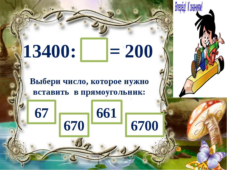 13400: = 200 Выбери число, которое нужно вставить в прямоугольник: 661 670 67...