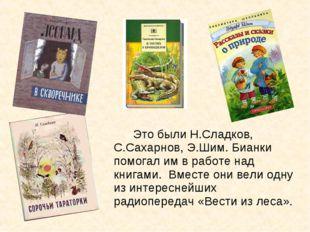 Это были Н.Сладков, С.Сахарнов, Э.Шим. Бианки помогал им в работе над книга