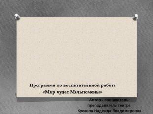 Программа по воспитательной работе «Мир чудес Мельпомены» Автор - составите