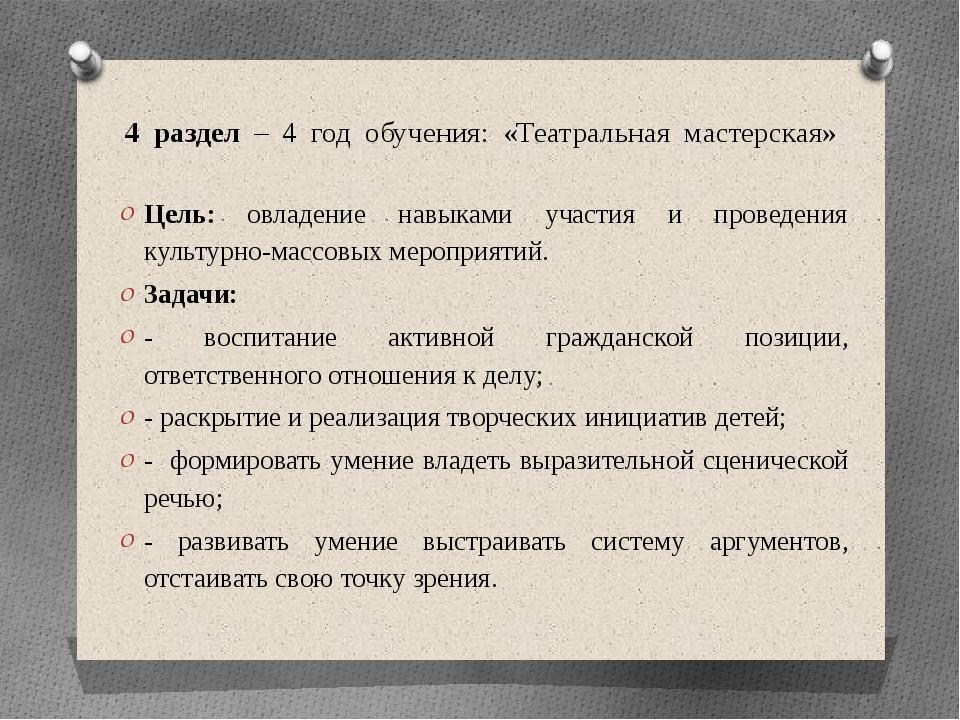 4 раздел – 4 год обучения: «Театральная мастерская» Цель: овладение навыками...