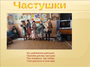 Мышибаевские девчушки Пропоём для вас частушки Про пожарных, про пожар, Чтоб