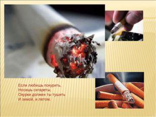 Если любишь покурить, Носишь сигареты, Окурки должен ты тушить И зимой, и лет