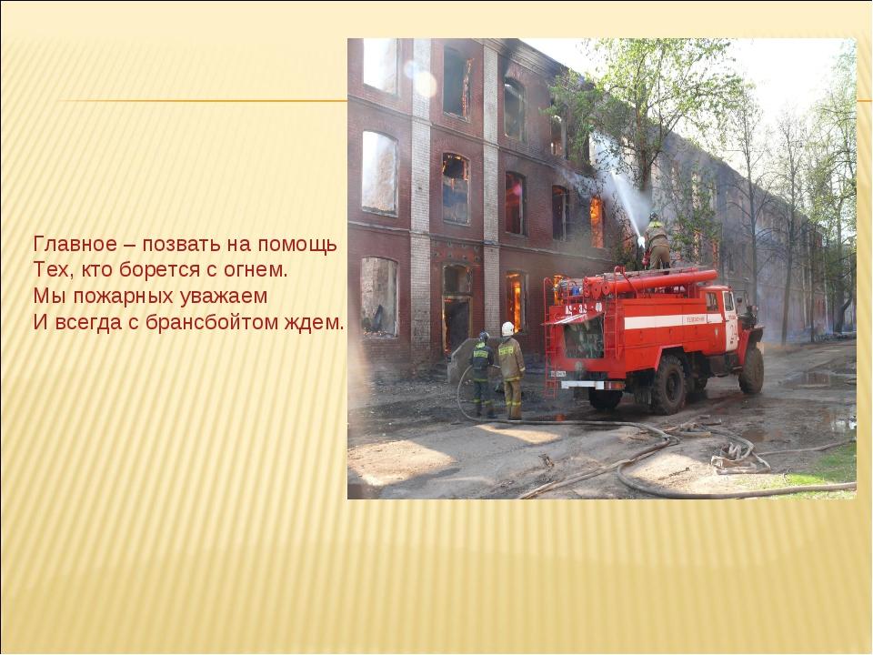Главное – позвать на помощь Тех, кто борется с огнем. Мы пожарных уважаем И в...