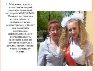 Моя мама педагог-воспитатель первой квалификационной категории МБДОУ №80. С