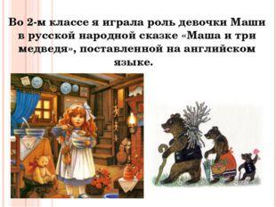 Во 2-м классе я играла роль девочки Маши в русской народной сказке «Маша и тр