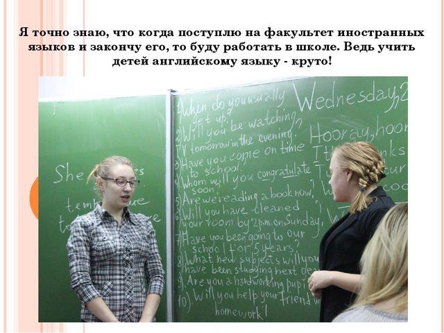 Я точно знаю, что когда поступлю на факультет иностранных языков и закончу ег...
