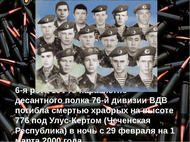 6-я рота 104-го парашютно-десантного полка 76-й дивизии ВДВ погибла смертью...