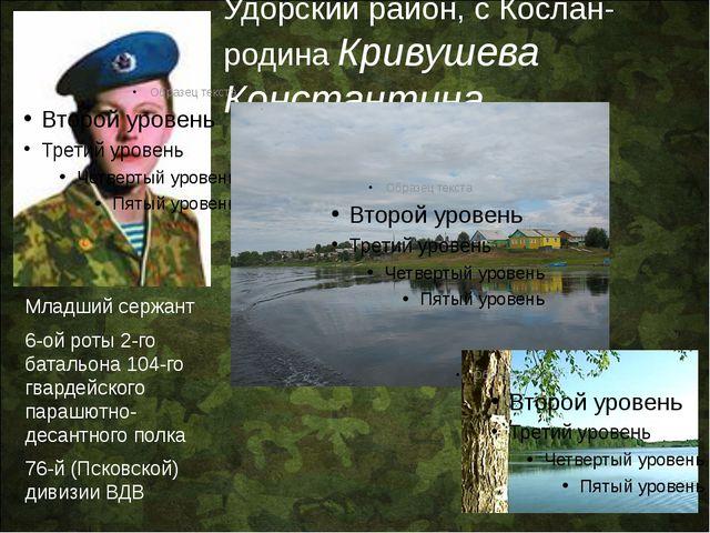 Удорский район, с Кослан- родина Кривушева Константина Младший сержант 6-ой...