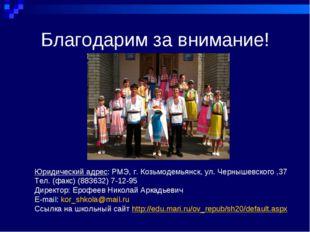 Благодарим за внимание! Юридический адрес: РМЭ, г. Козьмодемьянск, ул. Черныш