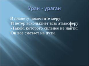 В планету поместите меру, И ветер всколыхнёт всю атмосферу, -Такой, которого