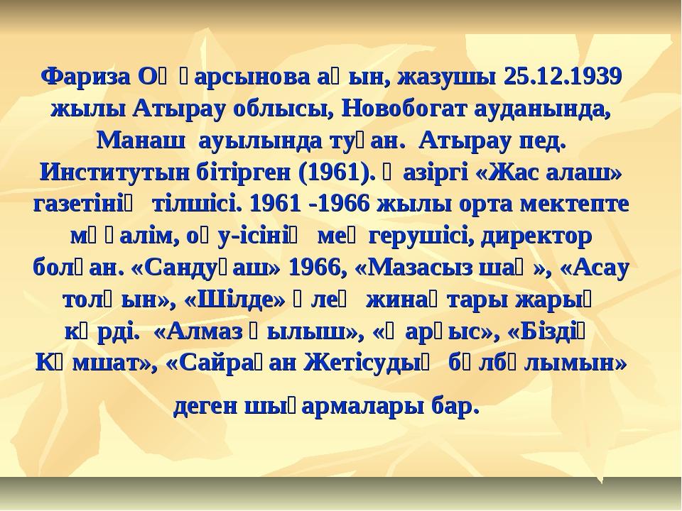 Фариза Оңғарсынова ақын, жазушы 25.12.1939 жылы Атырау облысы, Новобогат ауда...