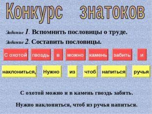 Задание 1. Вспомнить пословицы о труде. Задание 2. Составить пословицы. С охо