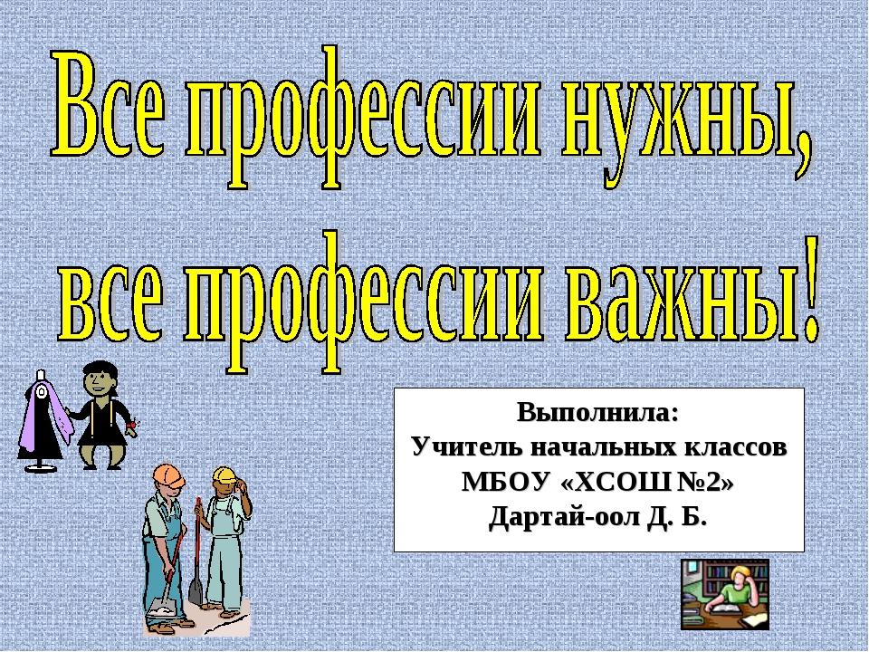 Выполнила: Учитель начальных классов МБОУ «ХСОШ №2» Дартай-оол Д. Б.