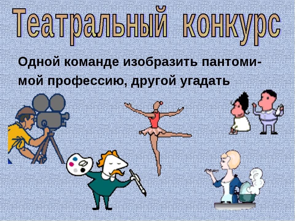 Одной команде изобразить пантоми- мой профессию, другой угадать
