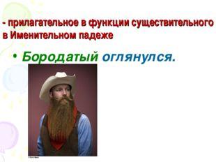 - прилагательное в функции существительного в Именительном падеже Бородатый о